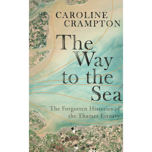 The Way to the Sea: The Forgotten Histories of the Thames Estuary by Caroline Crampton