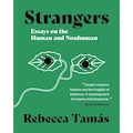 Strangers: Essays on the Human and Nonhuman by Rebecca Tamás