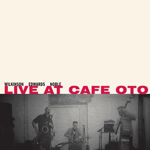 Alan Wilkinson/John Edwards/Steve Noble - Live at Café OTO