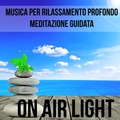 On Air Light - Musica per Training Autogeno Rilassamento Profondo Meditazione Guidata con Suoni dalla Natura Strumentali New Age