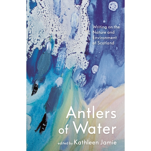 Antlers of Water: Writing on the Nature and Environment of Scotland, edited by Kathleen Jamie