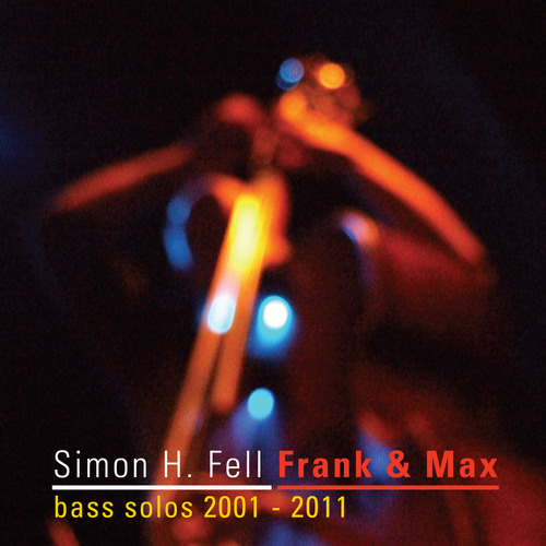 Simon H Fell - Frank & Max (Bass solos 2001-2011)
