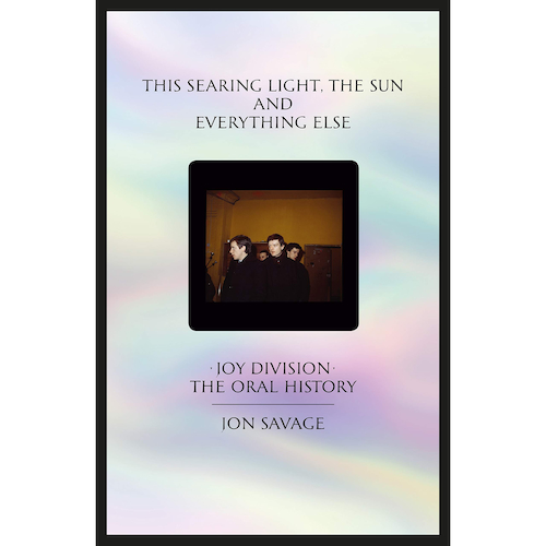 This Searing Light, the Sun and Everything Else - Joy Division: The Oral History, by Jon Savage