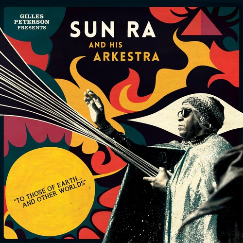 Gilles Peterson Presents Sun Ra And His Arkestra - To Those Of Earth... And Other Worlds