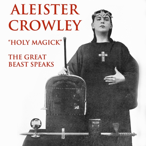 Aleister Crowley - Aleister Crowley: Holy Magick - The Great Beast Speaks