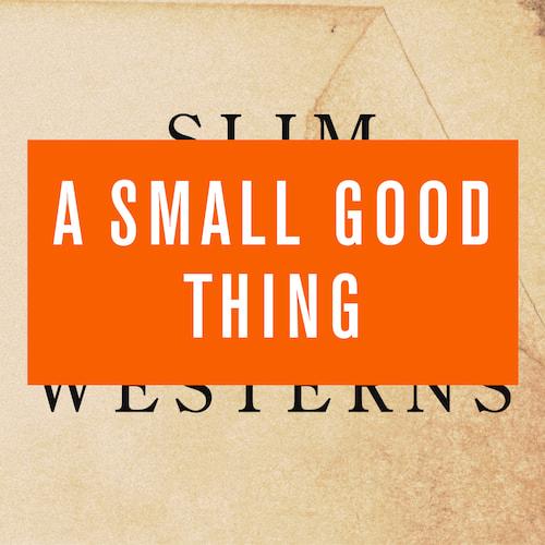 A Small Good Thing - Slim Westerns Vol I & II
