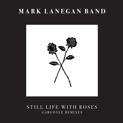 Mark Lanegan Band - Still Life With Roses - Gargoyle Remixes