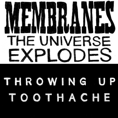 The Membranes / Throwing Up - The Universe Explodes / Toothache