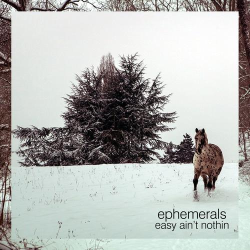 Ephemerals - Easy Ain't Nothin