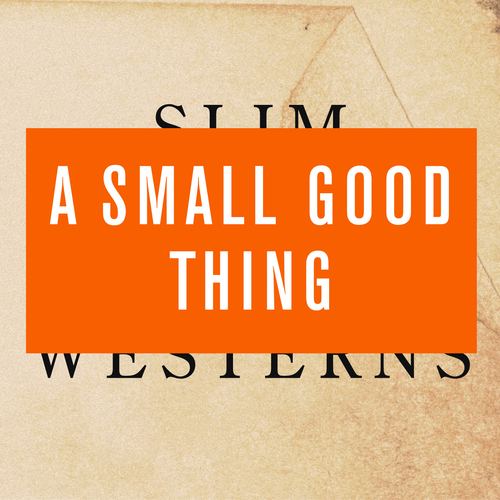 A Small Good Thing - Slim Westerns Vol I & II