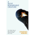 A Most Remarkable Creature: The Hidden Life and Epic Journey of the World's Smartest Bird of Prey by Jonathan Meiburg