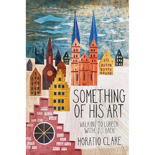 Something of His Art: Walking to Lubeck with J. S. Bach by Horatio Clare