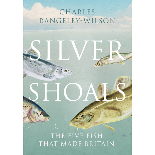 SILVER SHOALS: Five Fish That Made Britain by Charles Rangeley-Wilson