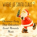 Where is Santa Claus? - Christmas Party Deep Relaxation Sweet Moments Music for Healthy Times Wellness Holidays with Instrumental Easy Listening Soothing Sounds