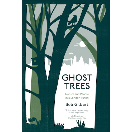 Ghost Trees: Nature and People in a London Parish by Bob Gilbert